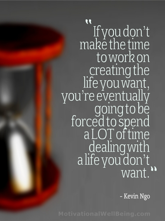 If you don't make the time to work on creating the life you want ...